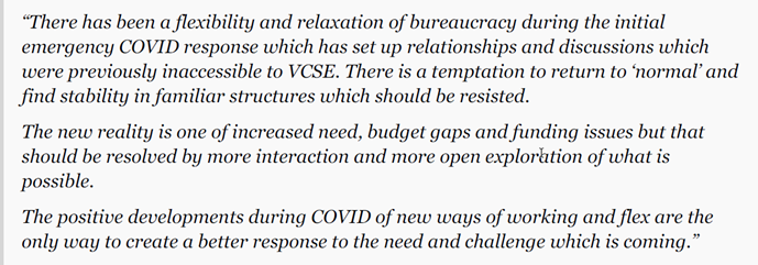 """""""There has been a flexibility and relaxation of bureaucracy during the initial emergency COVID response which has set up relationships and discussions which were previously inaccessible to VCSE. There is a temptation to return to 'normal' and find stability in familiar structures which should be resisted. The new reality is one of increased need, budget gaps and funding issues but that should be resolved by more interaction and more open exploration of what is possible. The positive developments during COVID of new ways of working and flex are the only way to create a better response to the need and challenge which is coming."""""""